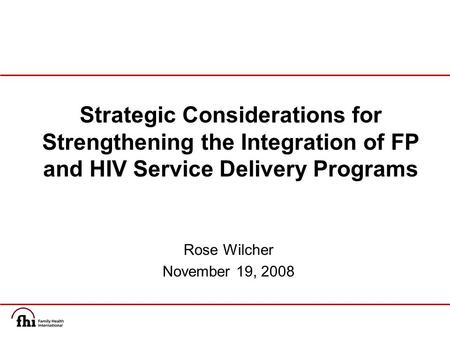 Rose Wilcher November 19, 2008 Strategic Considerations for Strengthening the Integration of FP and HIV Service Delivery Programs.