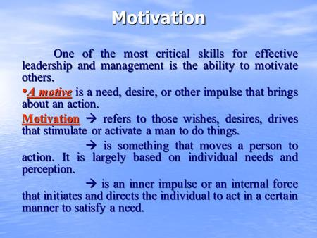 Motivation One of the most critical skills for effective leadership and management is the ability to motivate others. A motive is a need, desire, or other.