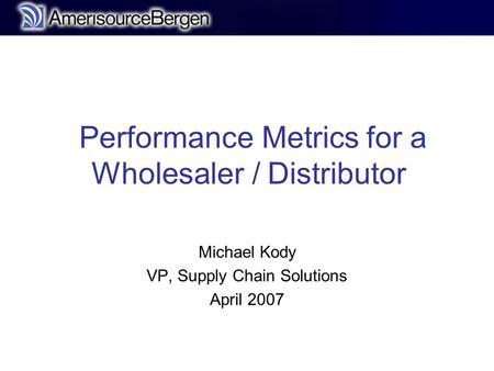 R Performance Metrics for a Wholesaler / Distributor Michael Kody VP, Supply Chain Solutions April 2007.