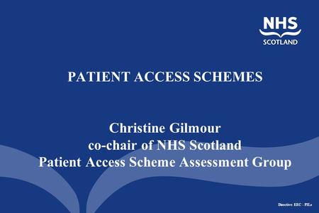Directive EEC - PILs PATIENT ACCESS SCHEMES Christine Gilmour co-chair of NHS Scotland Patient Access Scheme Assessment Group.