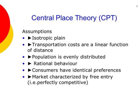 1 Central Place Theory (CPT) Assumptions ► Isotropic plain ► Transportation costs are a linear function of distance ► Population is evenly distributed.