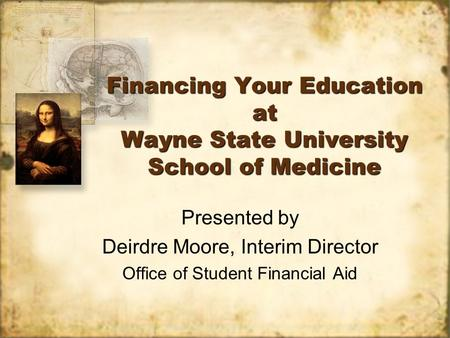 Financing Your Education at Wayne State University School of Medicine Presented by Deirdre Moore, Interim Director Office of Student Financial Aid Presented.