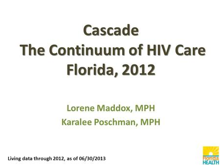 Cascade The Continuum of HIV Care Florida, 2012 Lorene Maddox, MPH Karalee Poschman, MPH Living data through 2012, as of 06/30/2013.