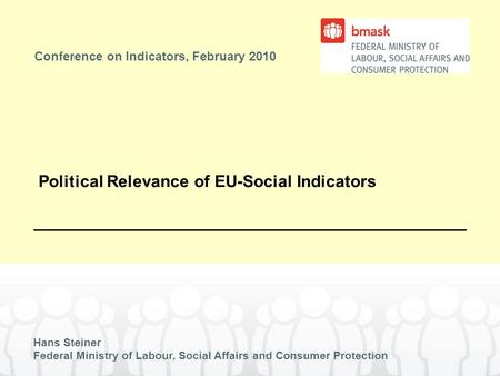 Conference on Indicators, February 2010 Hans Steiner Federal Ministry of Labour, Social Affairs and Consumer Protection Political Relevance of EU-Social.