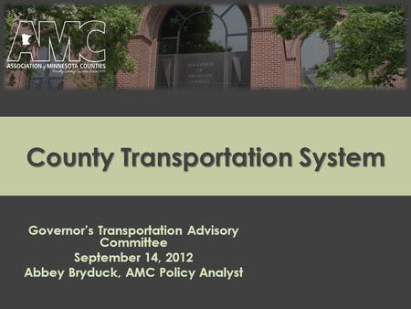 County Transportation System Governor's Transportation Advisory Committee September 14, 2012 Abbey Bryduck, AMC Policy Analyst.