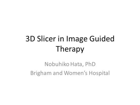 3D Slicer in Image Guided Therapy Nobuhiko Hata, PhD Brigham and Women's Hospital.