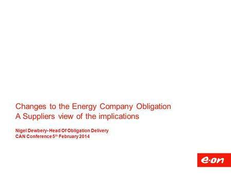 Changes to the Energy Company Obligation A Suppliers view of the implications Nigel Dewbery- Head Of Obligation Delivery CAN Conference 5 th February 2014.