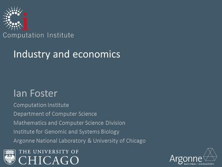 Industry and economics Ian Foster Computation Institute Department of Computer Science Mathematics and Computer Science Division Institute for Genomic.