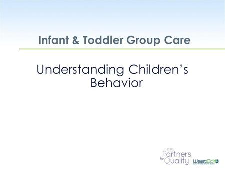 WestEd.org Infant & Toddler Group Care Understanding Children's Behavior.