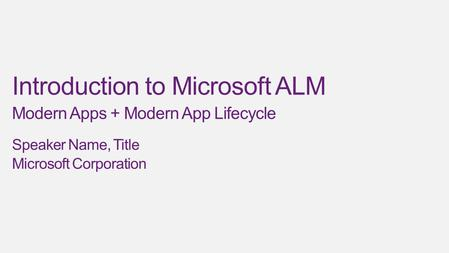 Introduction to Microsoft ALM Modern Apps + Modern App Lifecycle Speaker Name, Title Microsoft Corporation.