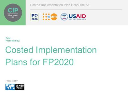 Costed Implementation Plans for FP2020 Date: Presented by: Costed Implementation Plan Resource Kit Produced by: