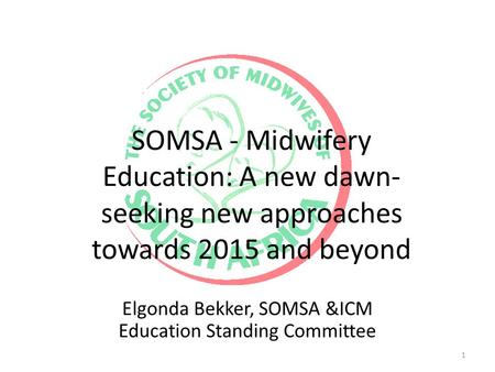 SOMSA - Midwifery Education: A new dawn- seeking new approaches towards 2015 and beyond Elgonda Bekker, SOMSA &ICM Education Standing Committee 1.