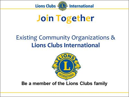 Join Together Existing Community Organizations & Lions Clubs International Be a member of the Lions Clubs family.