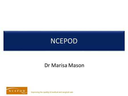 Improving the quality of medical and surgical care NCEPOD Dr Marisa Mason.