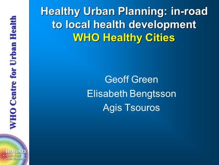 Healthy Urban Planning: in-road to local health development WHO Healthy Cities Geoff Green Elisabeth Bengtsson Agis Tsouros.