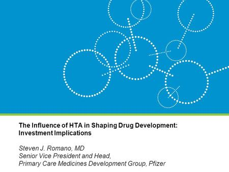 The Influence of HTA in Shaping Drug Development: Investment Implications Steven J. Romano, MD Senior Vice President and Head, Primary Care Medicines Development.