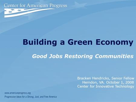 Building a Green Economy Good Jobs Restoring Communities Bracken Hendricks, Senior Fellow Herndon, VA. October 1, 2008 Center for Innovative Technology.