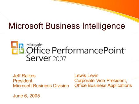 Microsoft Business Intelligence Jeff Raikes President, Microsoft Business Division June 6, 2005 Lewis Levin Corporate Vice President, Office Business Applications.
