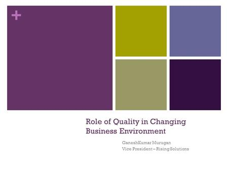 + Role of Quality in Changing Business Environment GaneshKumar Murugan Vice President – Rising Solutions.