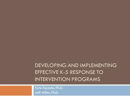 DEVELOPING AND IMPLEMENTING EFFECTIVE K-5 RESPONSE TO INTERVENTION PROGRAMS Kate Esposito, Ph.D. Jeff Miller, Ph.D.