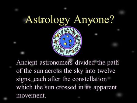 Ancient astronomers divided the path of the sun across the sky into twelve signs, each after the constellation which the sun crossed in its apparent movement.
