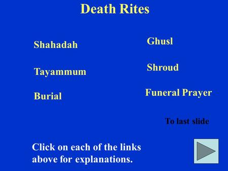 Death Rites Click on each of the links above for explanations. To last slide Shahadah Ghusl Tayammum Shroud Burial Funeral Prayer.