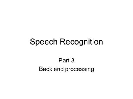 Speech Recognition Part 3 Back end processing. Speech recognition simplified block diagram Speech Capture Speech Capture Feature Extraction Feature Extraction.