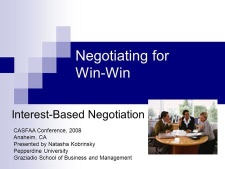 Negotiating for Win-Win Interest-Based Negotiation CASFAA Conference, 2008 Anaheim, CA Presented by Natasha Kobrinsky Pepperdine University Graziadio School.