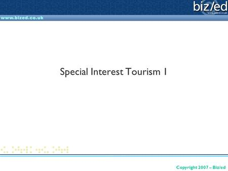Copyright 2007 – Biz/ed Special Interest Tourism 1.