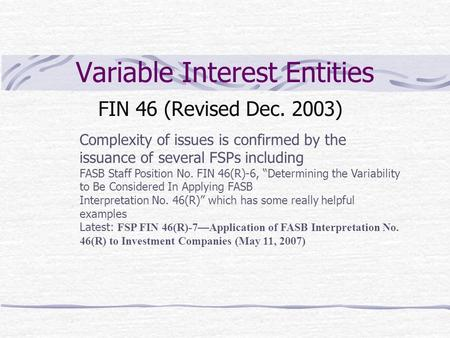 Variable Interest Entities FIN 46 (Revised Dec. 2003) Complexity of issues is confirmed by the issuance of several FSPs including FASB Staff Position No.