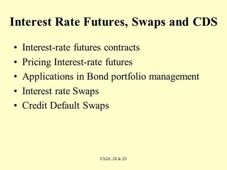 Ch26, 28 & 29 Interest Rate Futures, Swaps and CDS Interest-rate futures contracts Pricing Interest-rate futures Applications in Bond portfolio management.