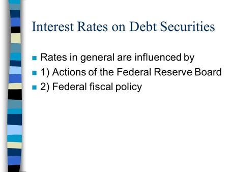Interest Rates on Debt Securities n Rates in general are influenced by n 1) Actions of the Federal Reserve Board n 2) Federal fiscal policy.
