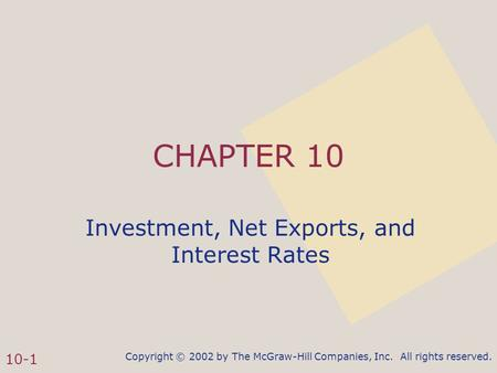 Copyright © 2002 by The McGraw-Hill Companies, Inc. All rights reserved. 10-1 CHAPTER 10 Investment, Net Exports, and Interest Rates.
