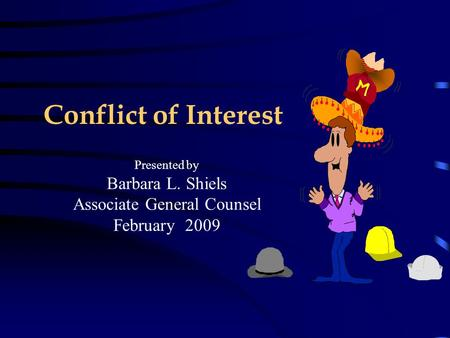 Conflict of Interest Presented by Barbara L. Shiels Associate General Counsel February 2009.