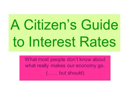 A Citizen's Guide to Interest Rates What most people don't know about what really makes our economy go. (…… but should)