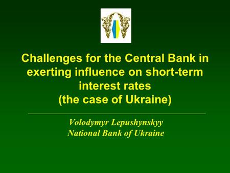 Challenges for the Central Bank in exerting influence on short-term interest rates (the case of Ukraine) Volodymyr Lepushynskyy National Bank of Ukraine.
