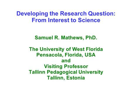 Developing the Research Question: From Interest to Science Samuel R. Mathews, PhD. The University of West Florida Pensacola, Florida, USA and Visiting.