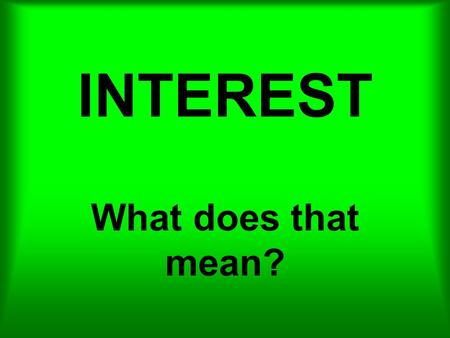 INTEREST What does that mean?. What interest would anyone have in lending you money?