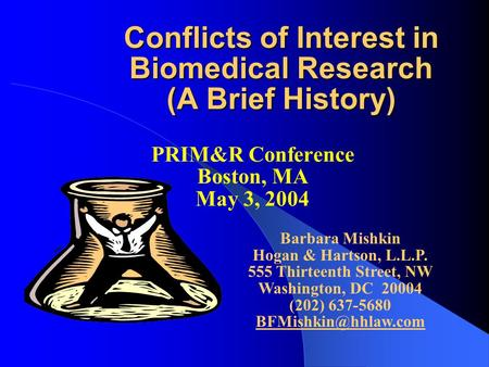Conflicts of Interest in Biomedical Research (A Brief History) PRIM&R Conference Boston, MA May 3, 2004 Barbara Mishkin Hogan & Hartson, L.L.P. 555 Thirteenth.