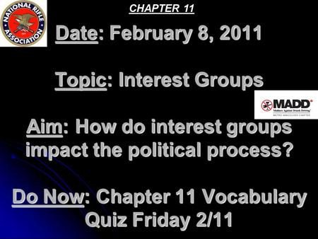 CHAPTER 11 Date: February 8, 2011 Topic: Interest Groups Aim: How do interest groups impact the political process? Do Now: Chapter 11 Vocabulary Quiz.