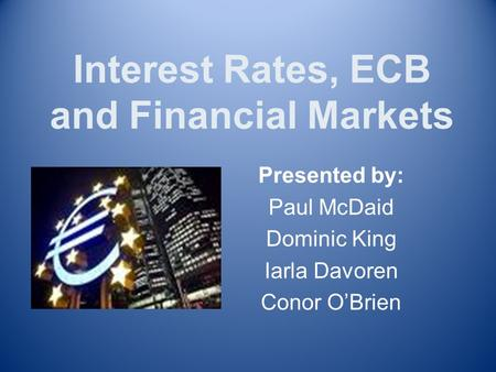 Interest Rates, ECB and Financial Markets Presented by: Paul McDaid Dominic King Iarla Davoren Conor O'Brien.
