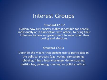 Interest Groups Standard 12.6.4 Describe the means that citizens use to participate in the political process (e.g., voting, campaigning, lobbying, filing.