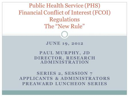 JUNE 19, 2012 PAUL MURPHY, JD DIRECTOR, RESEARCH ADMINISTRATION SERIES 2, SESSION 7 APPLICANTS & ADMINISTRATORS PREAWARD LUNCHEON SERIES Public Health.