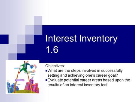 Interest Inventory 1.6 Objectives: What are the steps involved in successfully setting and achieving one's career goal? Evaluate potential career areas.