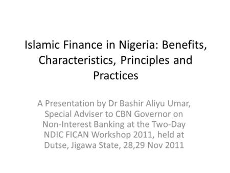Islamic Finance in Nigeria: Benefits, Characteristics, Principles and Practices A Presentation by Dr Bashir Aliyu Umar, Special Adviser to CBN Governor.