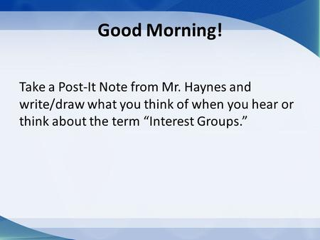 "Good Morning! Take a Post-It Note from Mr. Haynes and write/draw what you think of when you hear or think about the term ""Interest Groups."""