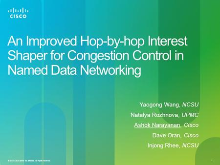 1 © 2013 Cisco and/or its affiliates. All rights reserved. An Improved Hop-by-hop Interest Shaper for Congestion Control in Named Data Networking Yaogong.