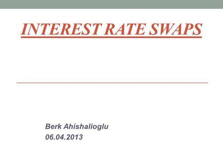 Interest Rate Swaps Berk Ahishalioglu 06.04.2013.