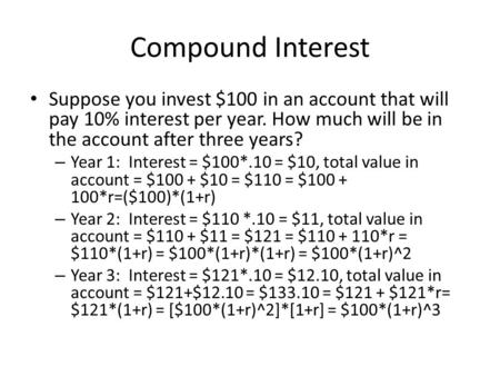 Compound Interest Suppose you invest $100 in an account that will pay 10% interest per year. How much will be in the account after three years? – Year.