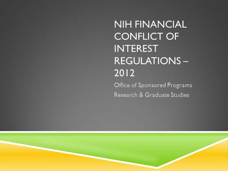 NIH FINANCIAL CONFLICT OF INTEREST REGULATIONS – 2012 Office of Sponsored Programs Research & Graduate Studies.